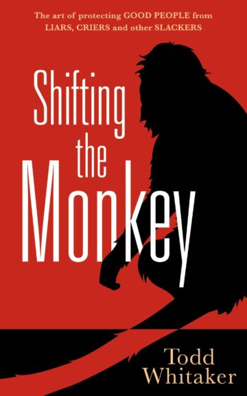 Shifting the Monkey: The Art of Protecting Good People From Liars, Criers, and Other Slackers