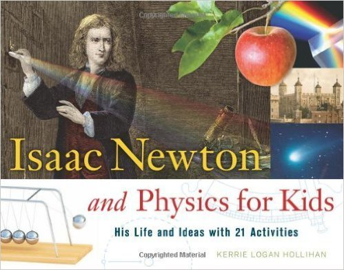 Isaac Newton and Physics for Kids: His Life and Ideas with 21 Activities- science books
