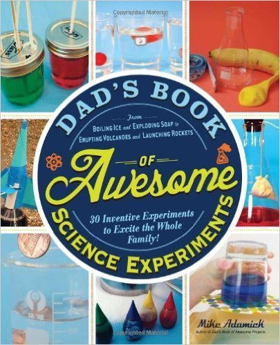 Dad's Book of Awesome Science Experiments: From Boiling Ice and Exploding Soap to Erupting Volcanoes and Launching Rockets, 30 Inventive Experiments to Excite the Whole Family!- science books