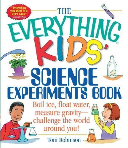 The Everything Kids' Science Experiments Book: Boil Ice, Float Water, Measure Gravity-Challenge the World Around You!- science books