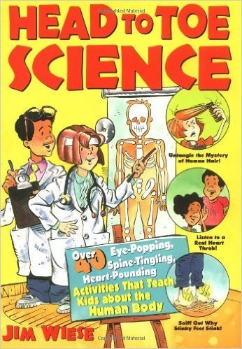 Head to Toe Science: Over 40 Eye-Popping, Spine-Tingling, Heart-Pounding Activities That Teach Kids about the Human Body- science books