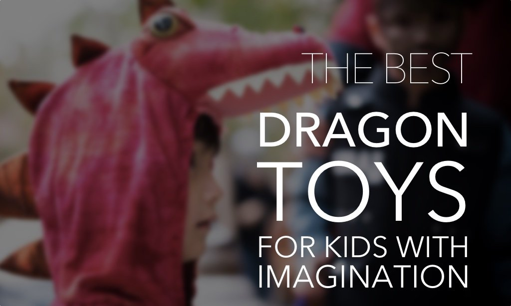 11 of the Best Dragon Toys for Kids with Imagination and Fire
