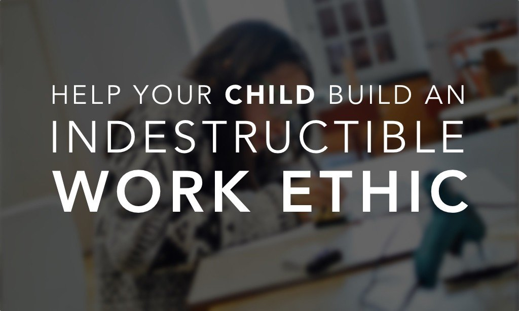 Help Your Child Build an Indestructible Work Ethic