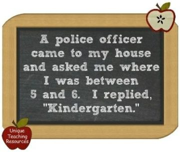 a police officer came to my house and asked me where i was between 5 and 6. i replied, kindergarten
