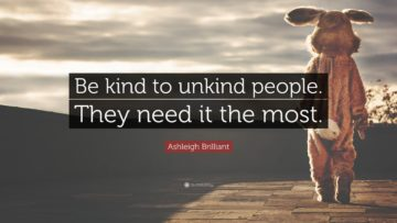 be kind to unkind people they need it the most. asleigh brilliant