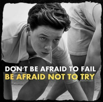 do not be afraid to fail. be afriad not to try.