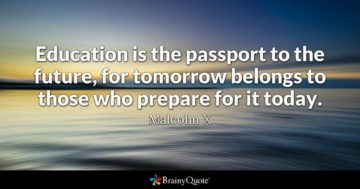 education is the passport to the future, for tomorrow belongs to thosw hoe prepare for it today. macolm x