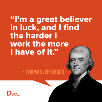 i'm a great believer in luck, and i find the harder i work the more i have of it. thomas jefferson