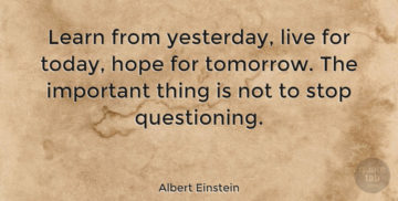learn from yesterday, live for today hope for tomorrow