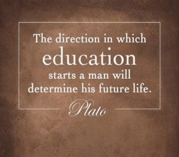 the direction in which education starts a man will determin his future life. plato