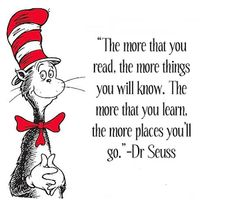 the more that you read, the more things you will know. the more you learn, the more places you'll go. dr. seuss