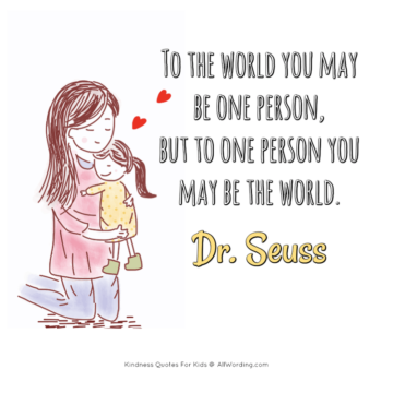 to the world you may be one person but to one person yuo may be the world. dr. seuss