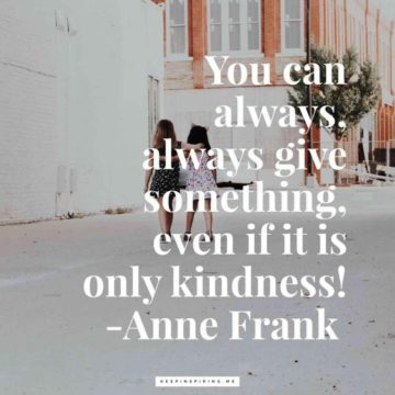 you can always, always give something, even if it is only kindnes anne frank