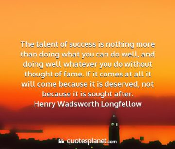 henry wadsworth longfellow the talent of success is nothing more than doing