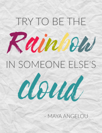 try to be the rainbow in someone elses cloud maya angelou